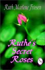 Ruthe's Secret Roses - by Ruth Marlene Friesen